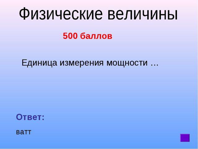 500 баллов Единица измерения мощности … Ответ: ватт