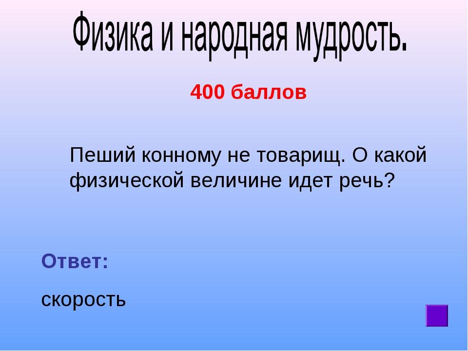 400 баллов Пеший конному не товарищ. О какой физической величине идет речь?...