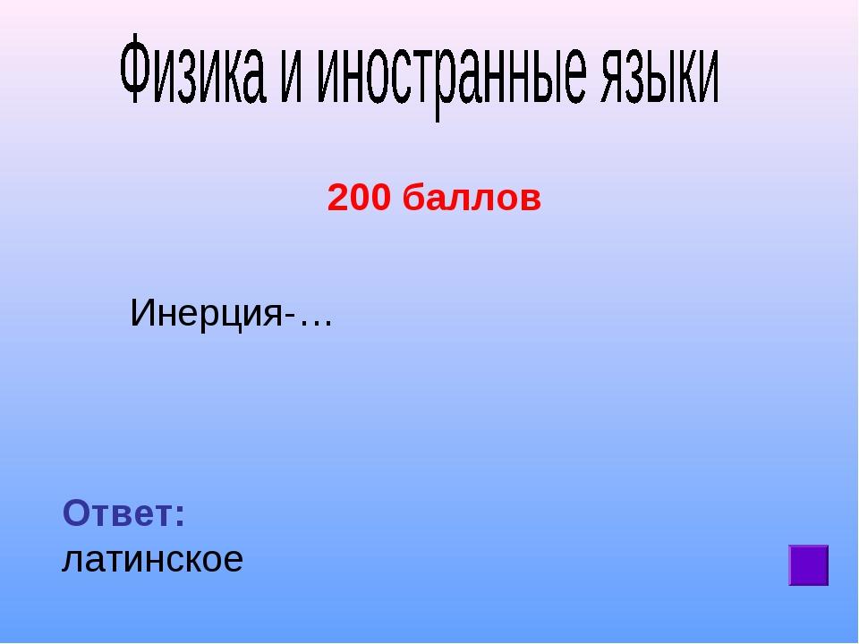 200 баллов Инерция-… Ответ: латинское