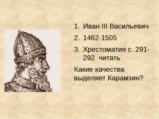 Иван III Васильевич 1462-1505 Хрестоматия с. 291-292 читать Какие качества в