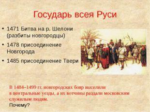 Государь всея Руси 1471 Битва на р. Шелони (разбиты новгородцы) 1478 присоеди