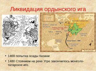 Ликвидация ордынского ига 1469 попытка осады Казани 1480 Стоянием на реке Угр