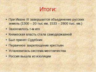 Итоги: При Иване III завершается объединение русских земель (1300 – 20 тыс км