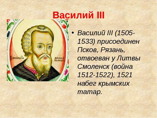 Василий III Василий III (1505-1533) присоединен Псков, Рязань, отвоеван у Лит...