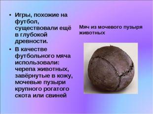 Игры, похожие на футбол, существовали ещё в глубокой древности. В качестве фу