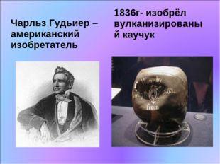 Чарльз Гудьиер – американский изобретатель 1836г- изобрёл вулканизированый ка