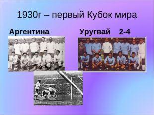 1930г – первый Кубок мира Аргентина Уругвай 2-4