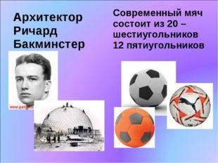 Архитектор Ричард Бакминстер Современный мяч состоит из 20 –шестиугольников 1