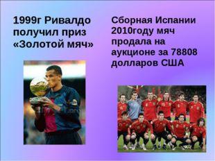 1999г Ривалдо получил приз «Золотой мяч» Сборная Испании 2010году мяч продала