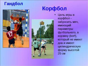 Корфбол Цель игры в корфбол - забросить мяч, имеющий параметры футбольного,