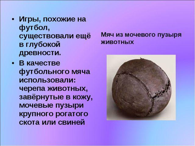 Игры, похожие на футбол, существовали ещё в глубокой древности. В качестве фу...