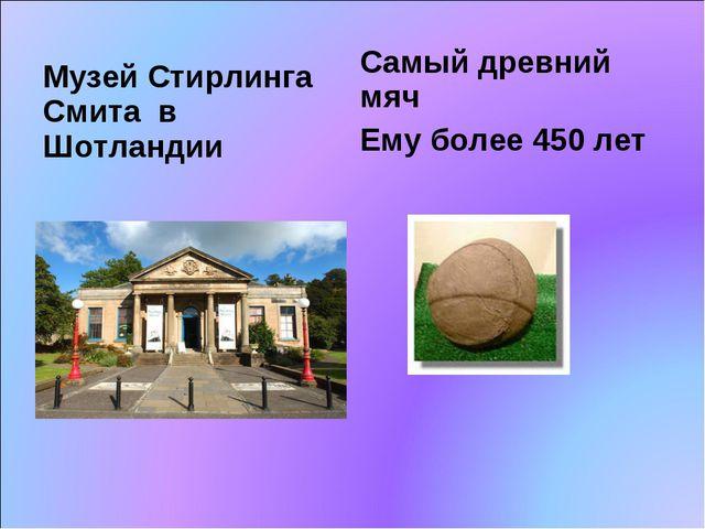 Музей Стирлинга Смита в Шотландии Самый древний мяч Ему более 450 лет