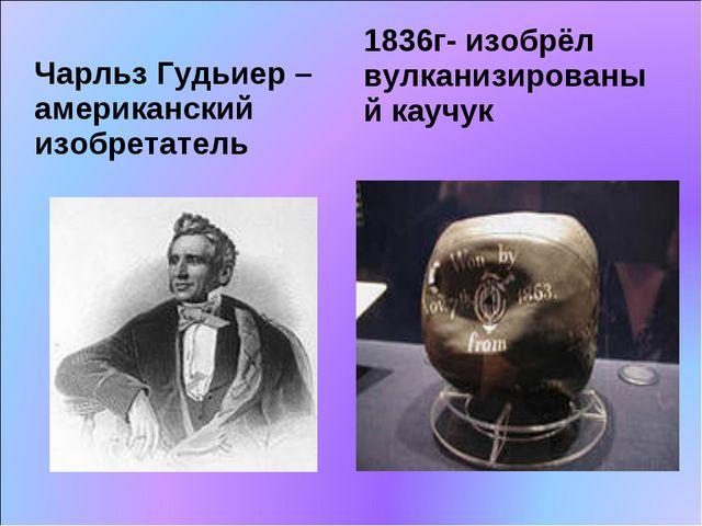 Чарльз Гудьиер – американский изобретатель 1836г- изобрёл вулканизированый ка...
