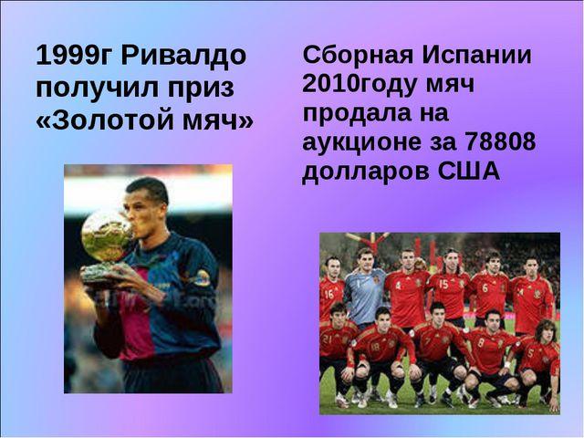 1999г Ривалдо получил приз «Золотой мяч» Сборная Испании 2010году мяч продала...