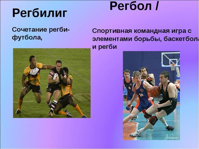 Регбилиг  Сочетание регби-футбола, Спортивная командная игра с элементами бо...