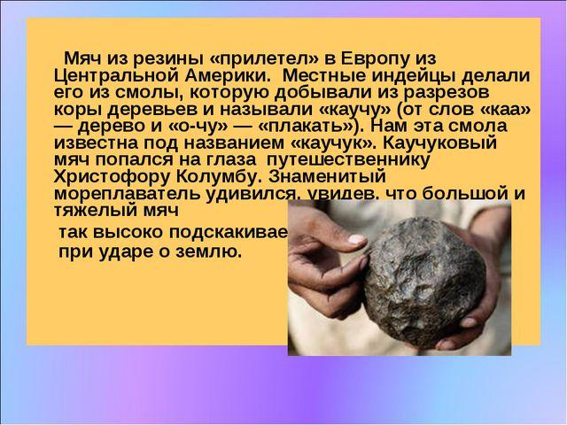 Мяч из резины «прилетел» в Европу из Центральной Америки. Местные индейцы де...