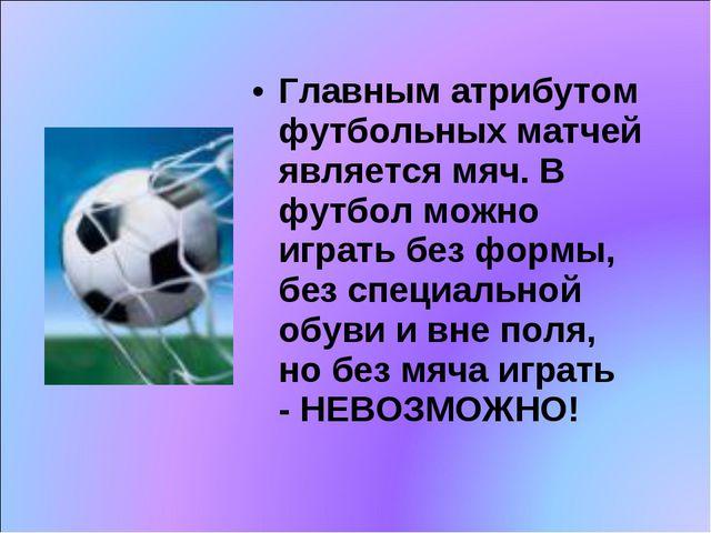 Главным атрибутом футбольных матчей является мяч. В футбол можно играть без...