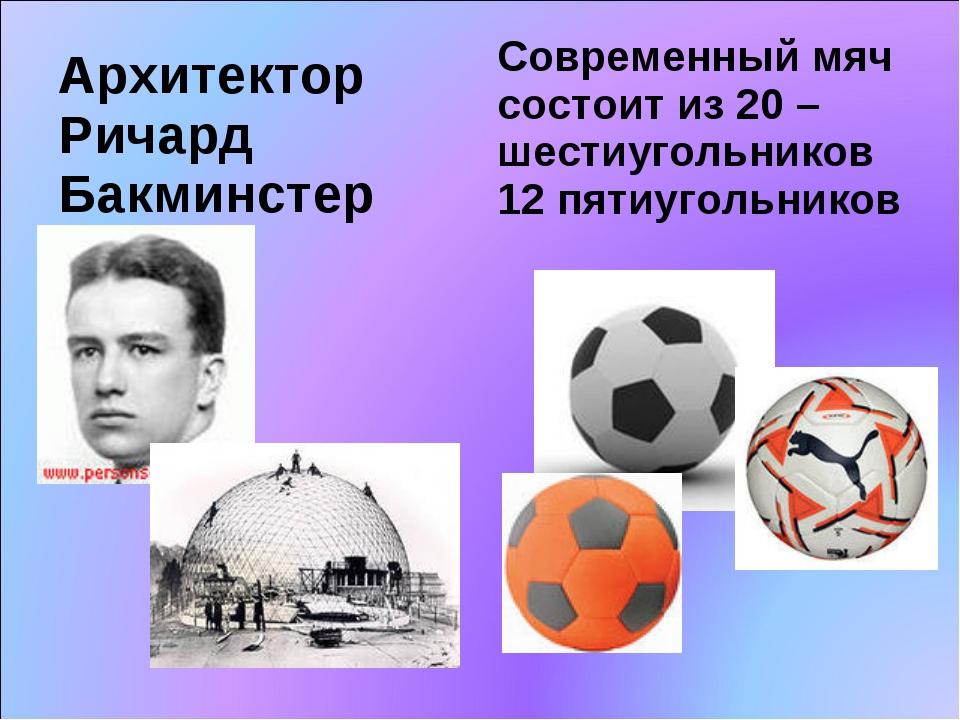 Архитектор Ричард Бакминстер Современный мяч состоит из 20 –шестиугольников 1...