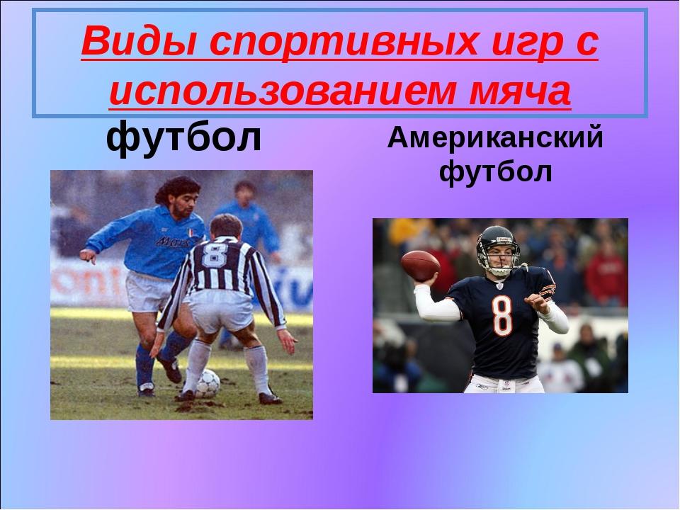 Виды спортивных игр с использованием мяча футбол Американский футбол