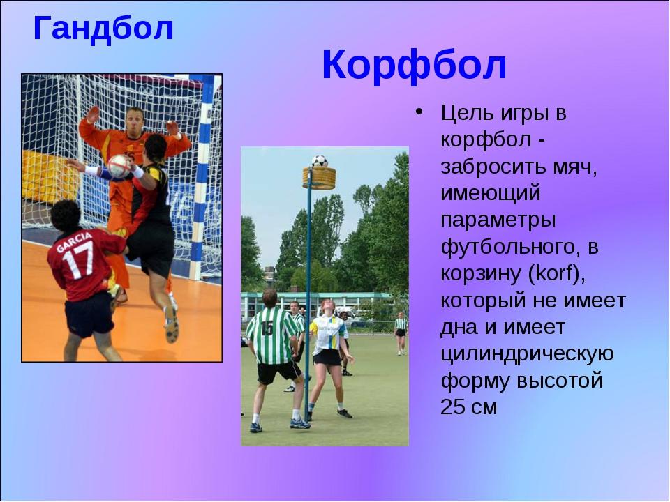 Корфбол Цель игры в корфбол - забросить мяч, имеющий параметры футбольного,...