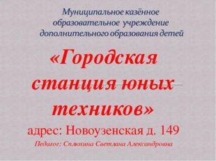 «Городская станция юных техников» адрес: Новоузенская д. 149 Педагог: Сплюхин