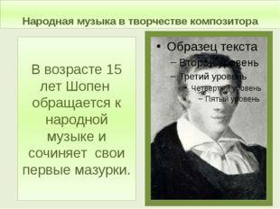 Народная музыка в творчестве композитора В возрасте 15 лет Шопен обращается к