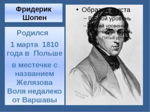 Фридерик Шопен Родился 1 марта 1810 года в Польше в местечке с названием Желя