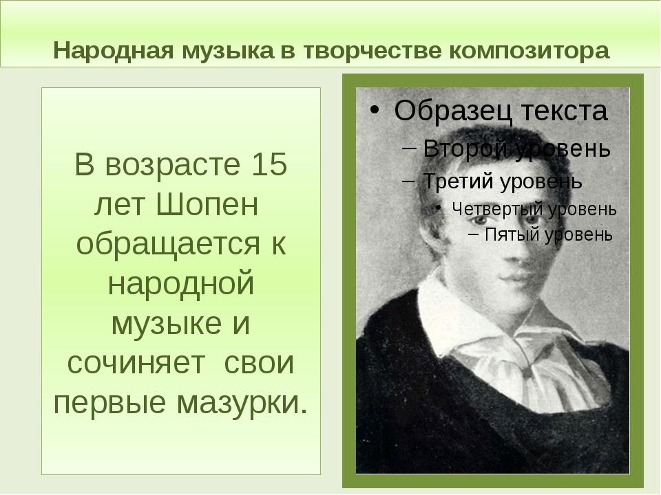 Народная музыка в творчестве композитора В возрасте 15 лет Шопен обращается к...