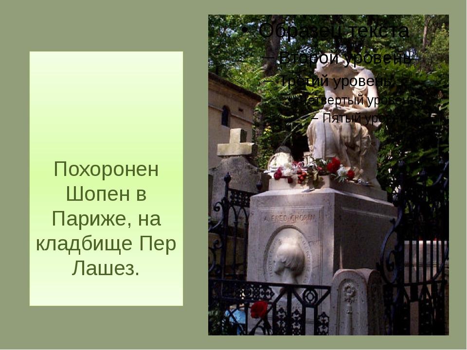 Похоронен Шопен в Париже, на кладбище Пер Лашез.