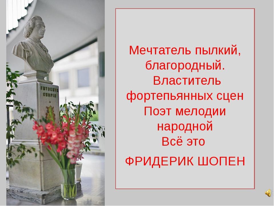 Мечтатель пылкий, благородный. Властитель фортепьянных сцен Поэт мелодии нар...