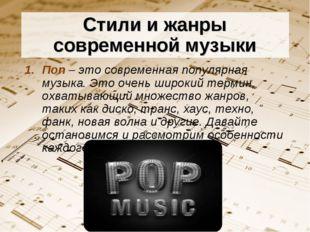 Стили и жанры современной музыки Поп – это современная популярная музыка. Это
