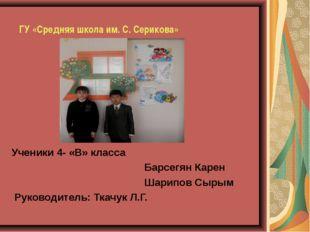 ГУ «Средняя школа им. С. Серикова»    Ученики 4- «В» класса  Барсегя