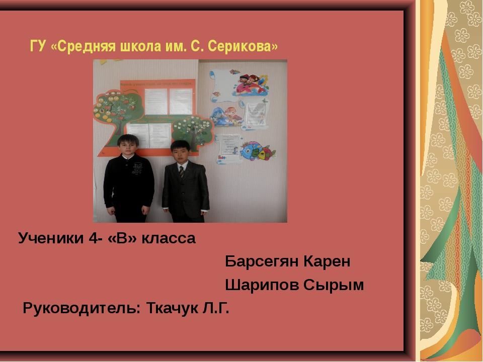 ГУ «Средняя школа им. С. Серикова»    Ученики 4- «В» класса  Барсегя...