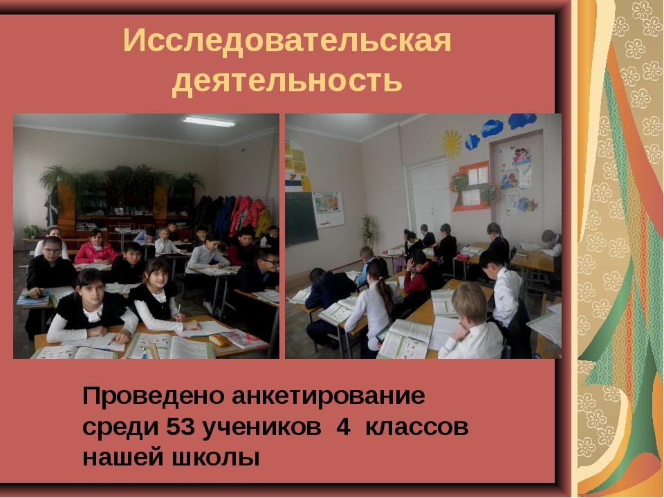 Исследовательская деятельность Проведено анкетирование среди 53 учеников 4 кл...