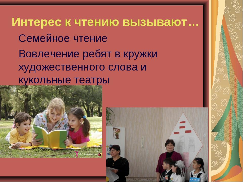 Интерес к чтению вызывают… Семейное чтение Вовлечение ребят в кружки худож...