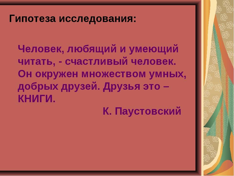 Гипотеза исследования:  Человек, любящий и умеющий читать, - счастливый чел...