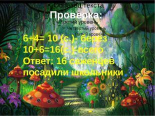 Проверка: 6+4= 10 (с.)- берёз 10+6=16(с.)-всего Ответ: 16 саженцев посадили ш