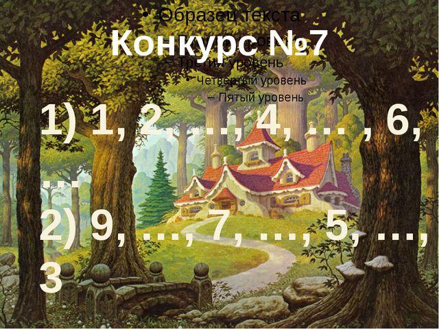 Конкурс №7 1) 1, 2, …, 4, … , 6, … 2) 9, …, 7, …, 5, …, 3