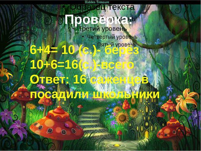 Проверка: 6+4= 10 (с.)- берёз 10+6=16(с.)-всего Ответ: 16 саженцев посадили ш...