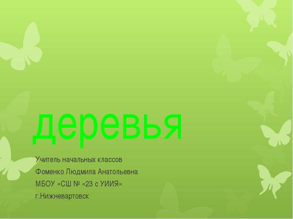 деревья Учитель начальных классов Фоменко Людмила Анатольевна МБОУ «СШ № «23...