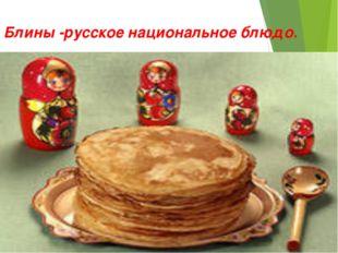 Блины -русское национальное блюдо.