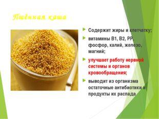 Пшённая каша Содержит жиры и клетчатку; витамины В1, В2, РР, фосфор, калий, ж