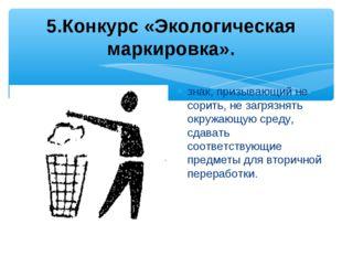 5.Конкурс «Экологическая маркировка». знак, призывающий не сорить, не загряз