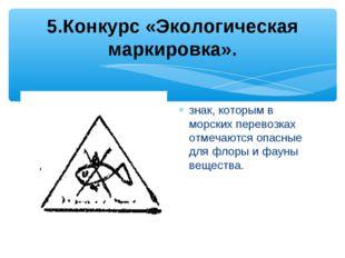 5.Конкурс «Экологическая маркировка». знак, которым в морских перевозках отм