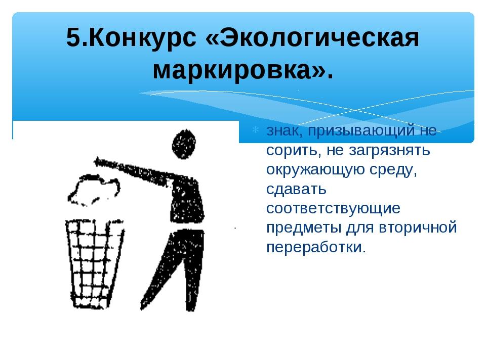 5.Конкурс «Экологическая маркировка». знак, призывающий не сорить, не загряз...