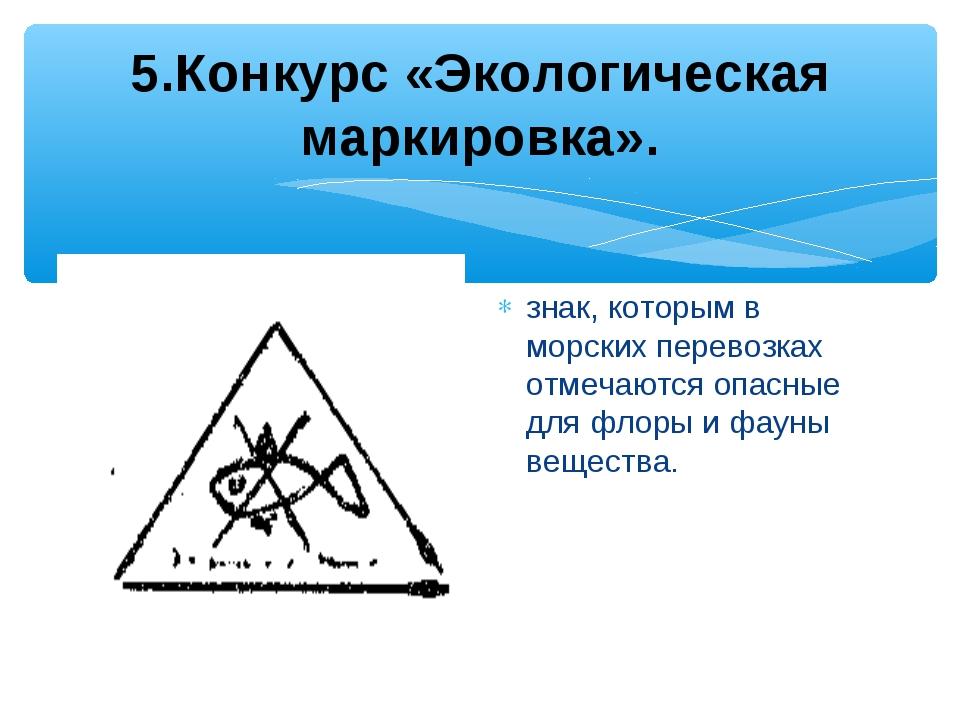 5.Конкурс «Экологическая маркировка». знак, которым в морских перевозках отм...