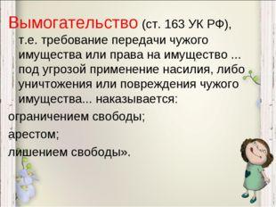 Вымогательство (ст. 163 УК РФ), т.е. требование передачи чужого имущества или