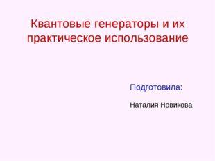 Квантовые генераторы и их практическое использование Подготовила: Наталия Нов