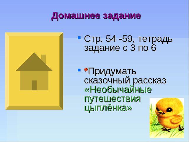 Домашнее задание Стр. 54 -59, тетрадь задание с 3 по 6 *Придумать сказочный р...