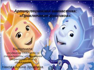 Артикуляционная гимнастика: «Приключение фиксиков». Выполнила: студентка СКФУ